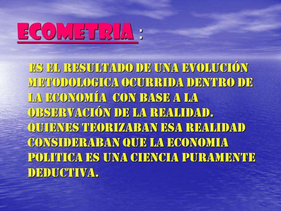 ECOMETRIA : Es el resultado de una evolución metodologica ocurrida dentro de la economía con base a la observación de la realidad. Quienes teorizaban