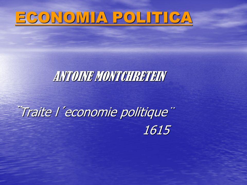 ECONOMIA POLITICA ANTOINE MONTCHRETEIN ANTOINE MONTCHRETEIN ¨ Traite l´economie politique¨ 1615 1615