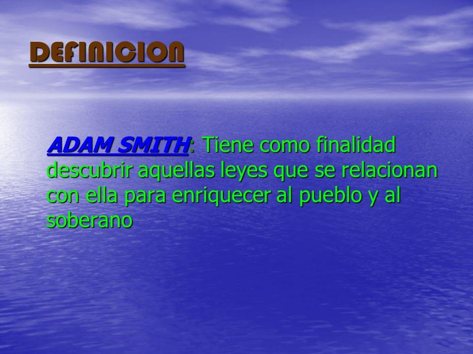 DEFINICION ADAM SMITH: Tiene como finalidad descubrir aquellas leyes que se relacionan con ella para enriquecer al pueblo y al soberano ADAM SMITH: Ti