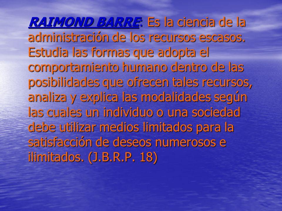RAIMOND BARRE: Es la ciencia de la administración de los recursos escasos. Estudia las formas que adopta el comportamiento humano dentro de las posibi