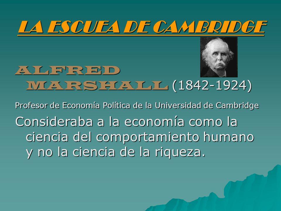 LA ESCUEA DE CAMBRIDGE ALFRED MARSHALL (1842-1924) Profesor de Economía Política de la Universidad de Cambridge Consideraba a la economía como la cien