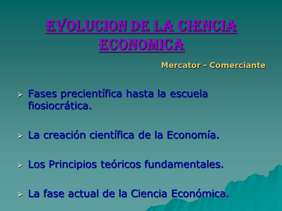 EVOLUCION DE LA CIENCIA ECONOMICA Mercator - Comerciante Fases precientífica hasta la escuela fiosiocrática. Fases precientífica hasta la escuela fios