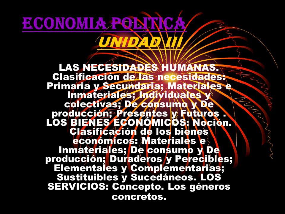 ECONOMIA POLITICA UNIDAD III LAS NECESIDADES HUMANAS. Clasificación de las necesidades: Primaria y Secundaria; Materiales e Inmateriales; Individuales