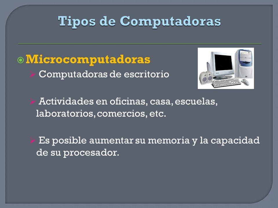Microcomputadoras Computadoras de escritorio Actividades en oficinas, casa, escuelas, laboratorios, comercios, etc. Es posible aumentar su memoria y l
