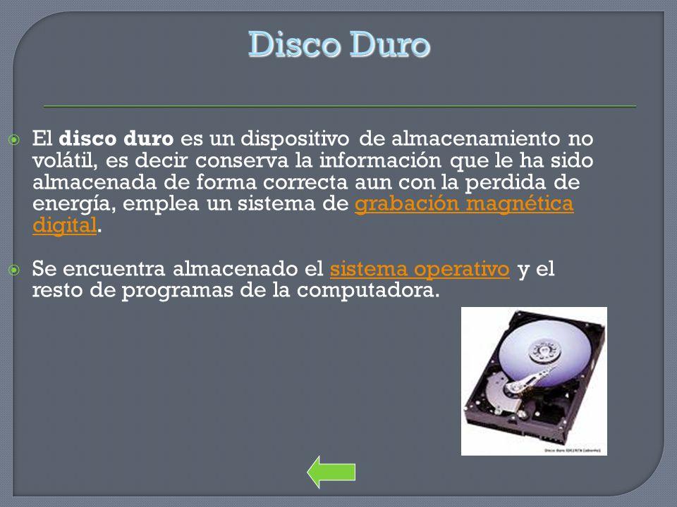 Disco Duro El disco duro es un dispositivo de almacenamiento no volátil, es decir conserva la información que le ha sido almacenada de forma correcta