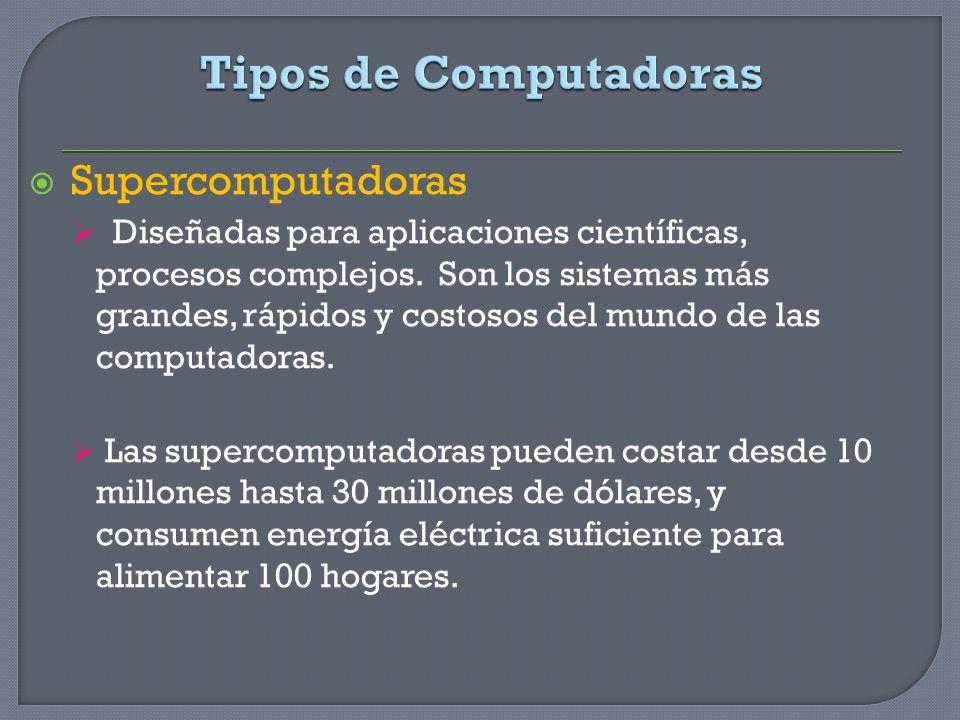Supercomputadoras Diseñadas para aplicaciones científicas, procesos complejos. Son los sistemas más grandes, rápidos y costosos del mundo de las compu