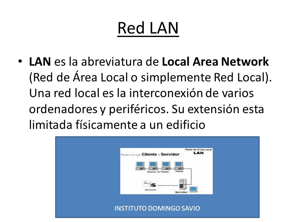 INSTITUTO DOMINGO SAVIO Red LAN LAN es la abreviatura de Local Area Network (Red de Área Local o simplemente Red Local). Una red local es la intercone