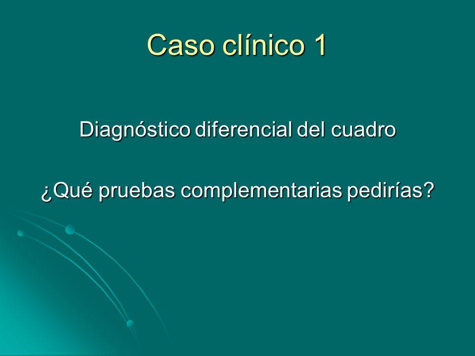Caso clínico 1 Diagnóstico diferencial del cuadro ¿Qué pruebas complementarias pedirías?