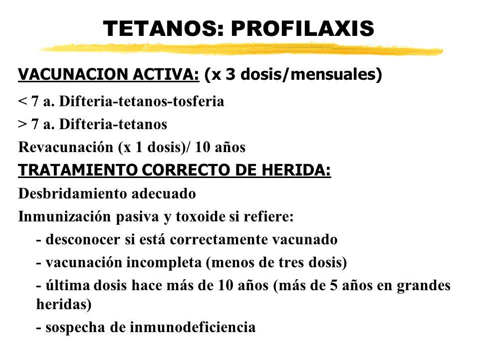 TETANOS: PROFILAXIS VACUNACION ACTIVA: (x 3 dosis/mensuales) < 7 a. Difteria-tetanos-tosferia > 7 a. Difteria-tetanos Revacunación (x 1 dosis)/ 10 año