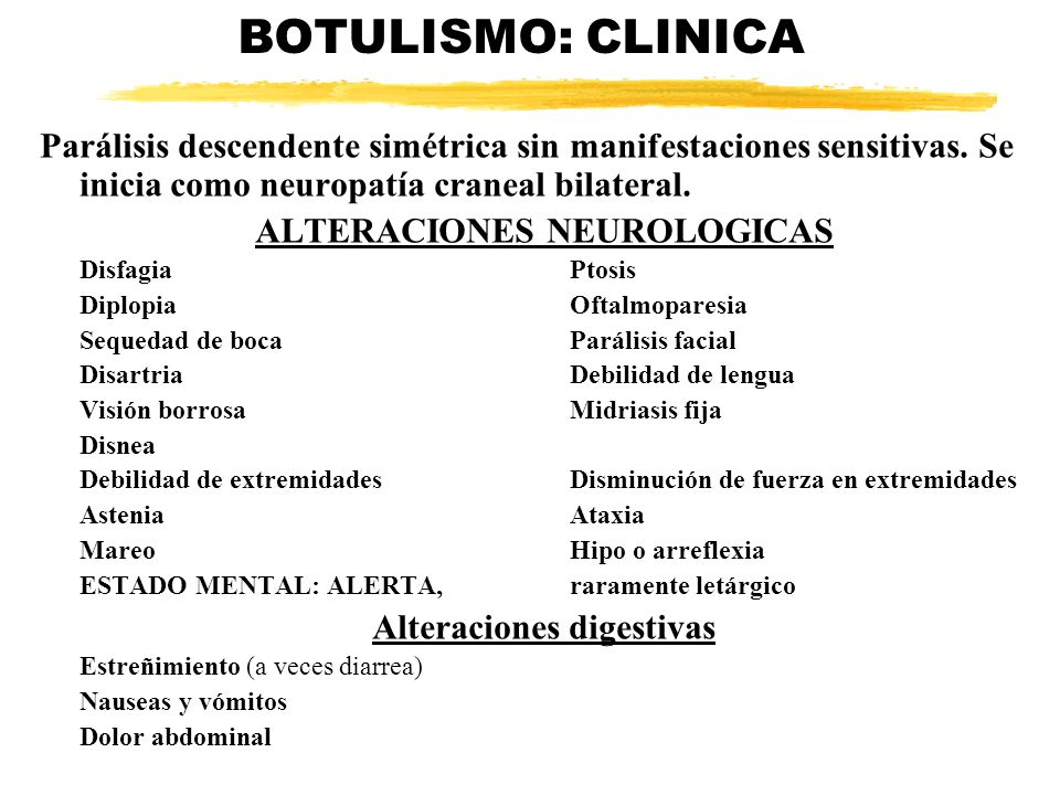 BOTULISMO: CLINICA Parálisis descendente simétrica sin manifestaciones sensitivas. Se inicia como neuropatía craneal bilateral. ALTERACIONES NEUROLOGI