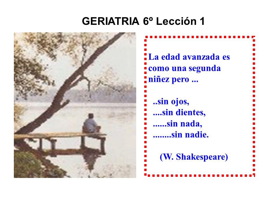 La edad avanzada es como una segunda niñez pero.....sin ojos,....sin dientes,......sin nada,........sin nadie. (W. Shakespeare) GERIA GERIATRIA 6º Lec
