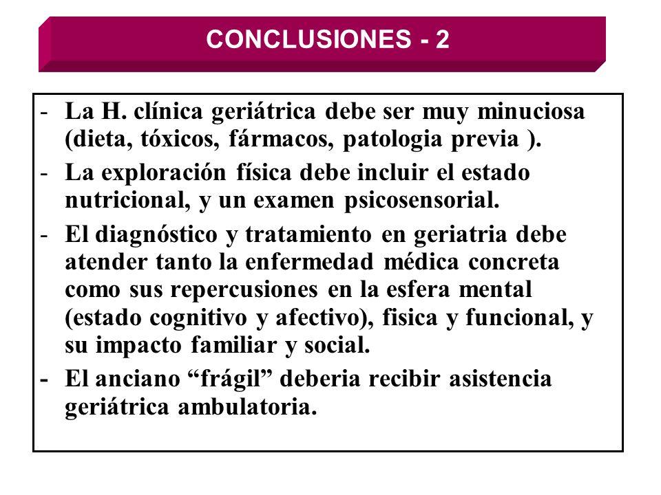 CONCLUSIONES - 2 -La H. clínica geriátrica debe ser muy minuciosa (dieta, tóxicos, fármacos, patologia previa ). -La exploración física debe incluir e