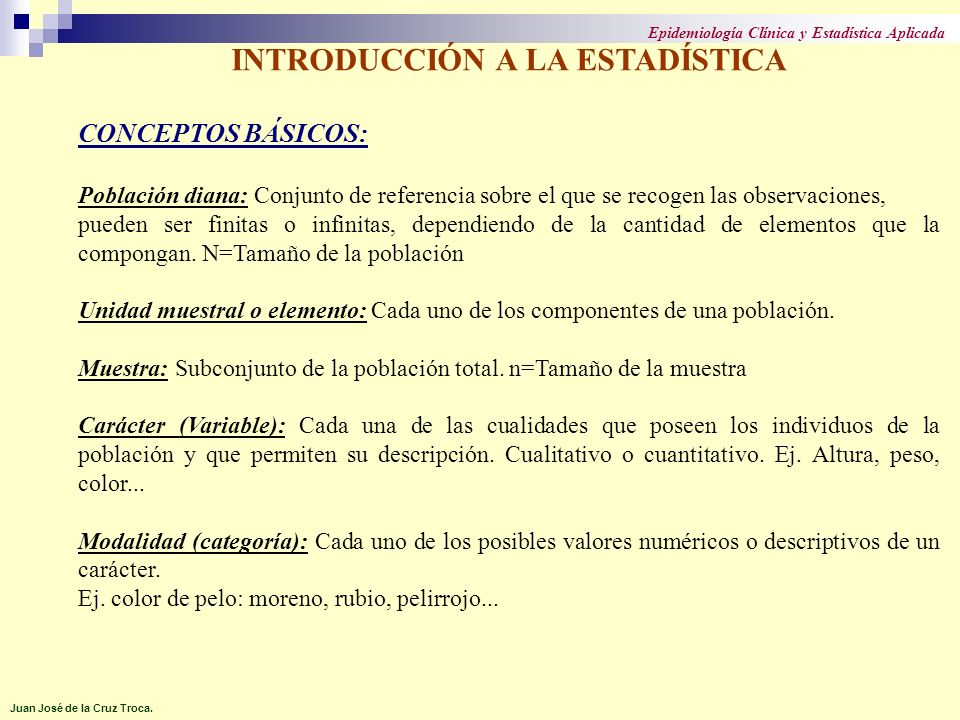 INTRODUCCIÓN A LA ESTADÍSTICA CONCEPTOS BÁSICOS: Población diana: Conjunto de referencia sobre el que se recogen las observaciones, pueden ser finitas
