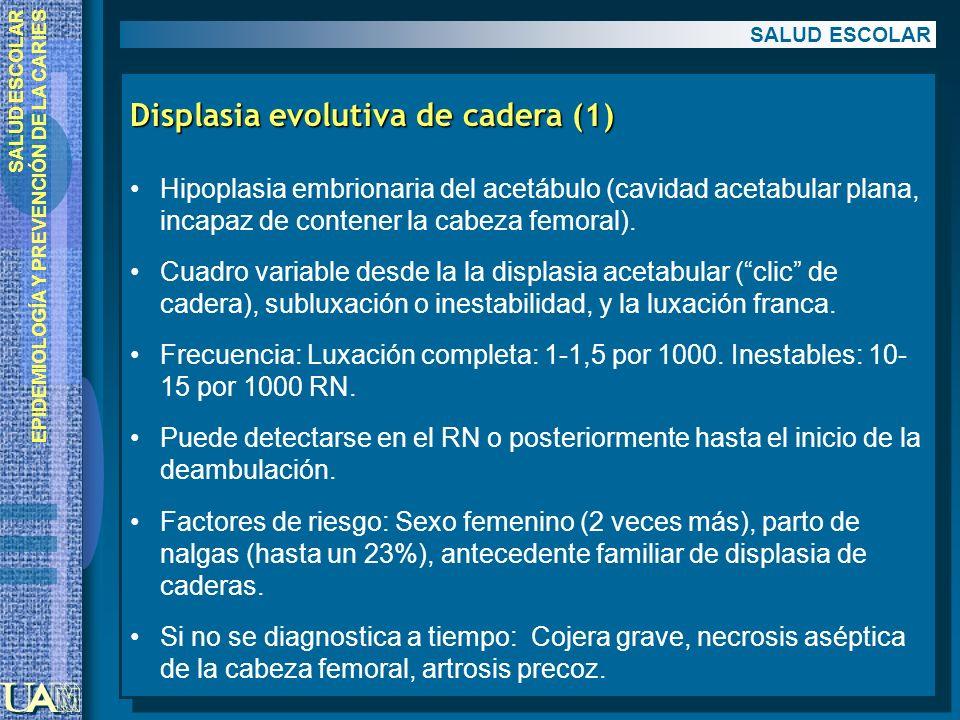 EPIDEMIOLOGÍA Y PREVENCIÓN DE LA CARIES Displasia evolutiva de cadera (1) Hipoplasia embrionaria del acetábulo (cavidad acetabular plana, incapaz de c