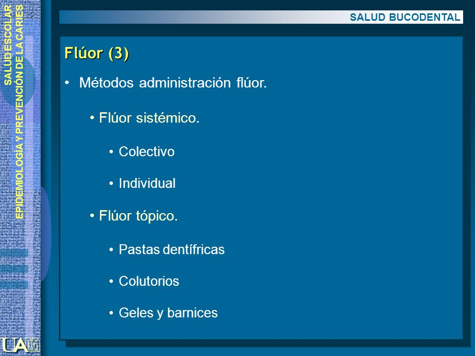 SALUD ESCOLAR EPIDEMIOLOGÍA Y PREVENCIÓN DE LA CARIES Flúor (3) Métodos administración flúor. Flúor sistémico. Colectivo Individual Flúor tópico. Past