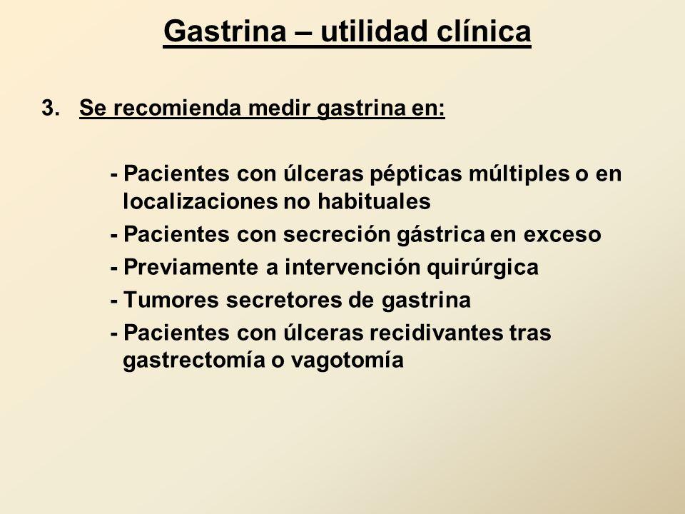 Gastrina – utilidad clínica 3. Se recomienda medir gastrina en: - Pacientes con úlceras pépticas múltiples o en localizaciones no habituales - Pacient