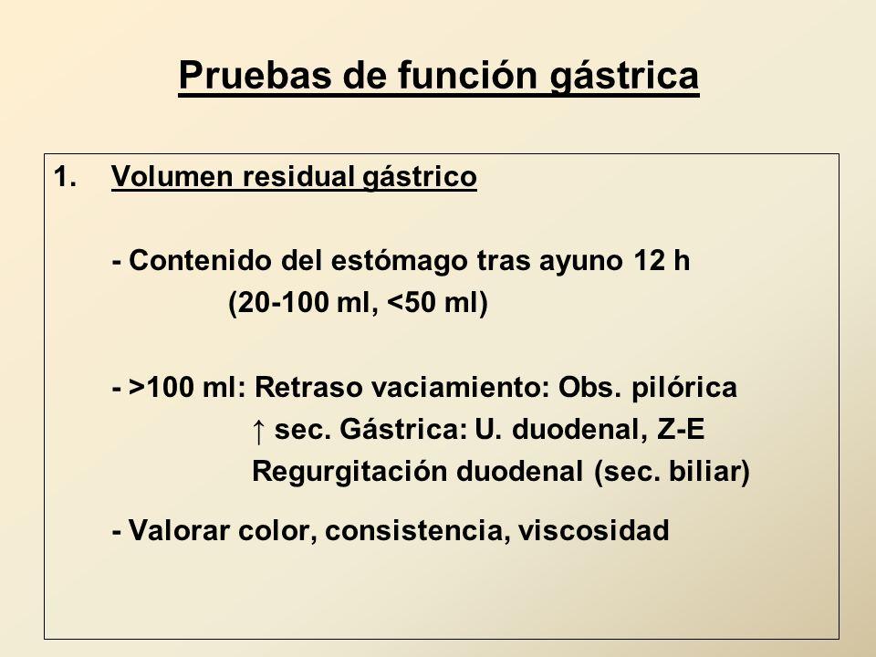 Pruebas de función gástrica 1.Volumen residual gástrico - Contenido del estómago tras ayuno 12 h (20-100 ml, <50 ml) - >100 ml: Retraso vaciamiento: O
