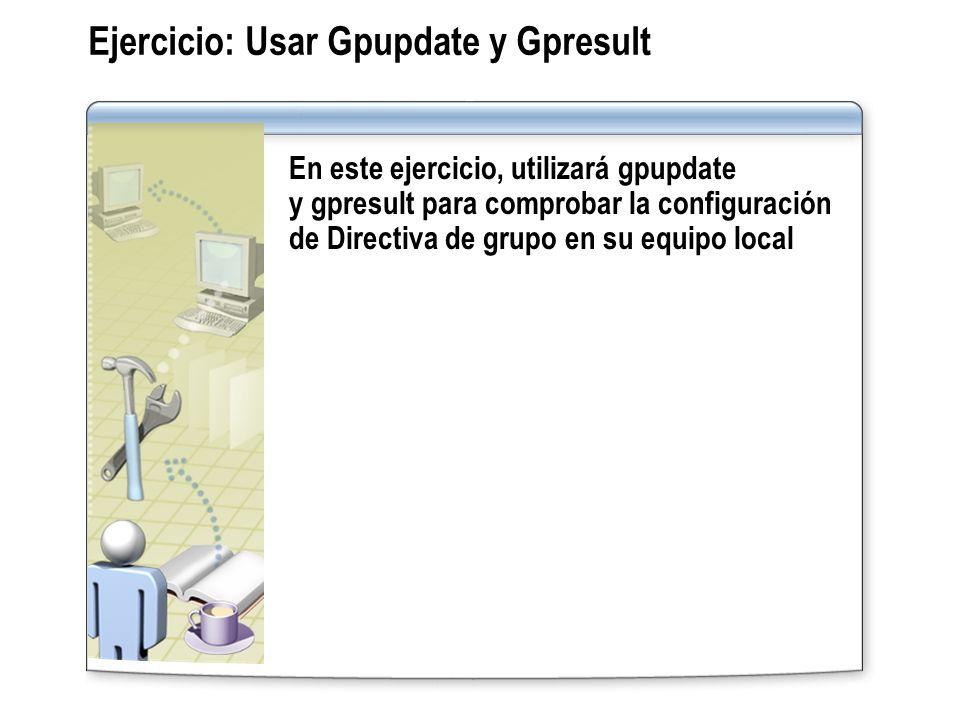 Ejercicio: Usar Gpupdate y Gpresult En este ejercicio, utilizará gpupdate y gpresult para comprobar la configuración de Directiva de grupo en su equip