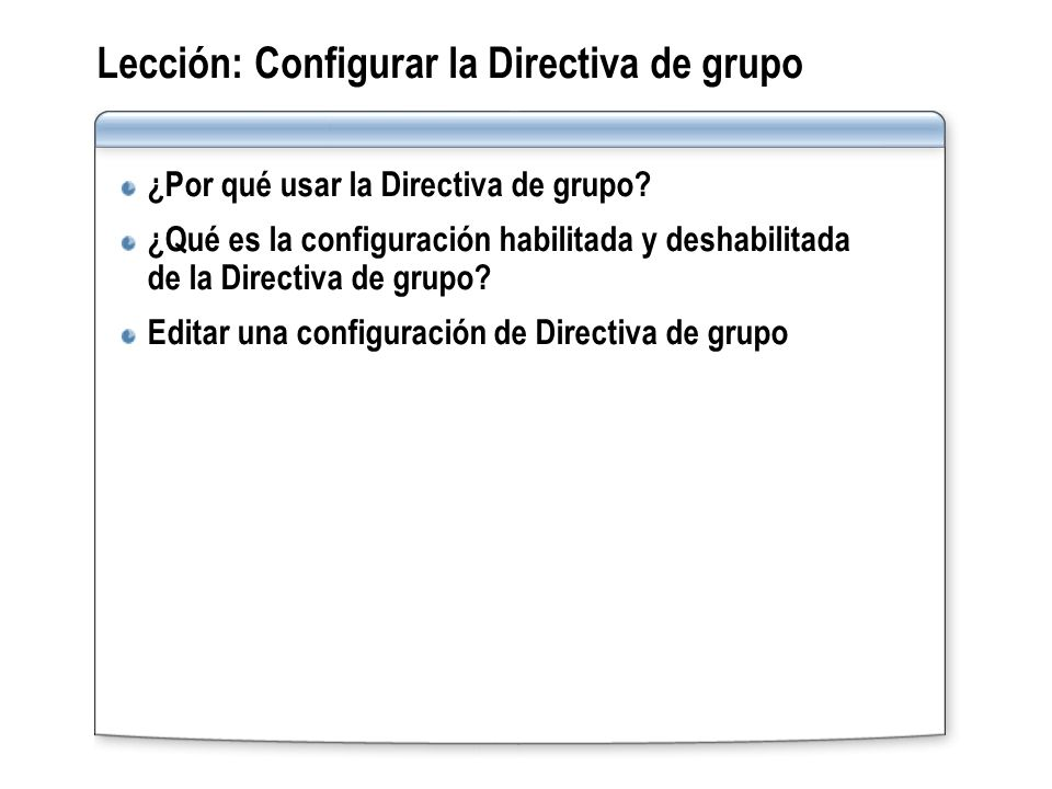 Lección: Configurar la Directiva de grupo ¿Por qué usar la Directiva de grupo? ¿Qué es la configuración habilitada y deshabilitada de la Directiva de
