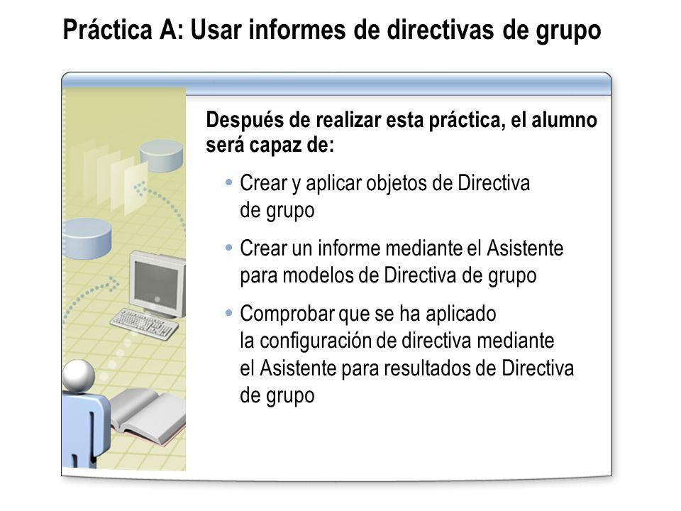 Práctica A: Usar informes de directivas de grupo Después de realizar esta práctica, el alumno será capaz de: Crear y aplicar objetos de Directiva de g