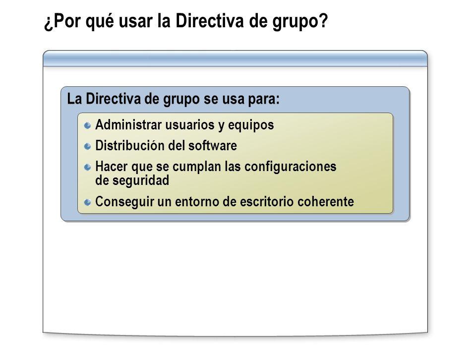 ¿Por qué usar la Directiva de grupo? La Directiva de grupo se usa para: Administrar usuarios y equipos Distribución del software Hacer que se cumplan