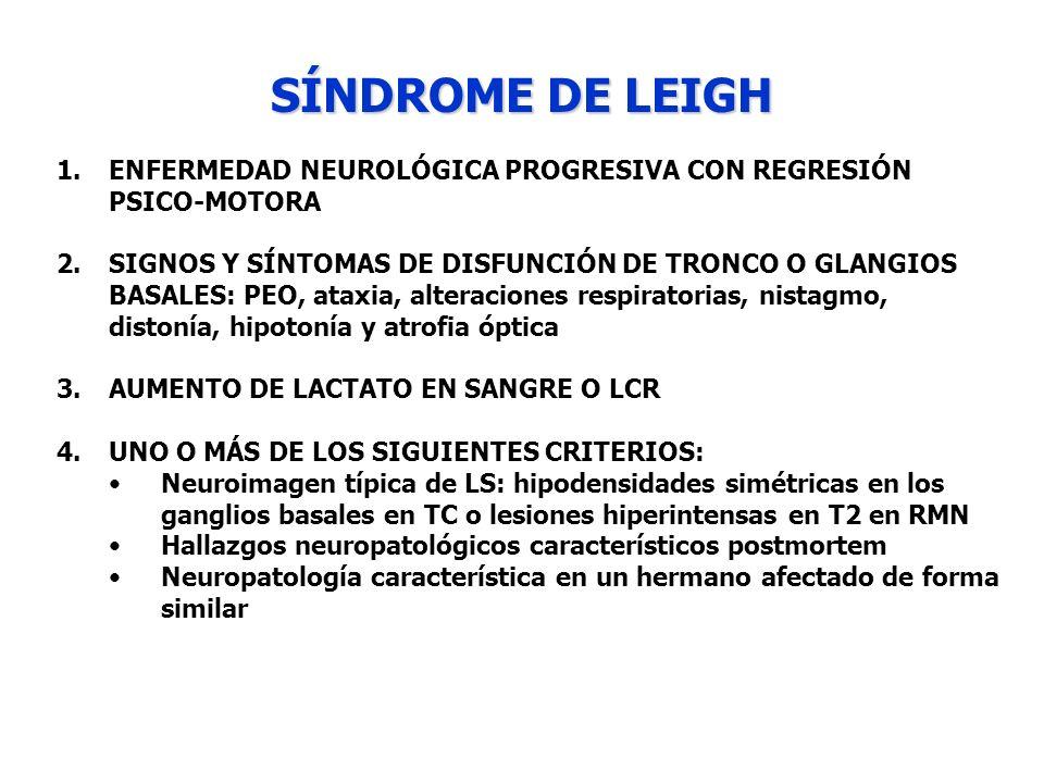 SÍNDROME DE LEIGH 1.ENFERMEDAD NEUROLÓGICA PROGRESIVA CON REGRESIÓN PSICO-MOTORA 2.SIGNOS Y SÍNTOMAS DE DISFUNCIÓN DE TRONCO O GLANGIOS BASALES: PEO,