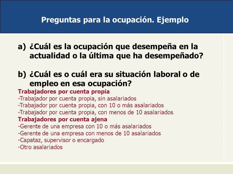 Preguntas para la ocupación. Ejemplo a)¿Cuál es la ocupación que desempeña en la actualidad o la última que ha desempeñado? b)¿Cuál es o cuál era su s