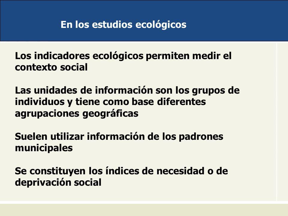 En los estudios ecológicos Los indicadores ecológicos permiten medir el contexto social Las unidades de información son los grupos de individuos y tie
