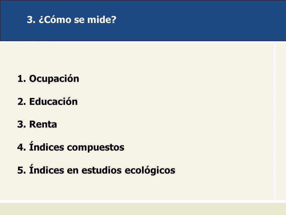3. ¿Cómo se mide? 1. Ocupación 2. Educación 3. Renta 4. Índices compuestos 5. Índices en estudios ecológicos