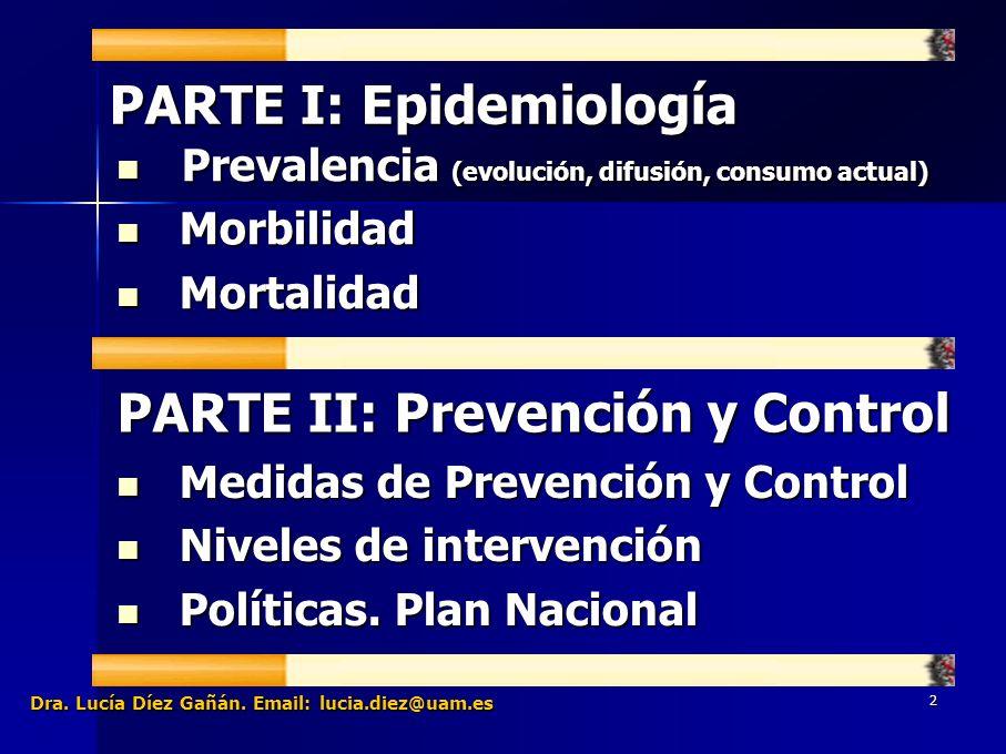 2 PARTE I: Epidemiología PARTE II: Prevención y Control Prevalencia (evolución, difusión, consumo actual) Prevalencia (evolución, difusión, consumo actual) Morbilidad Morbilidad Mortalidad Mortalidad Medidas de Prevención y Control Medidas de Prevención y Control Niveles de intervención Niveles de intervención Políticas.