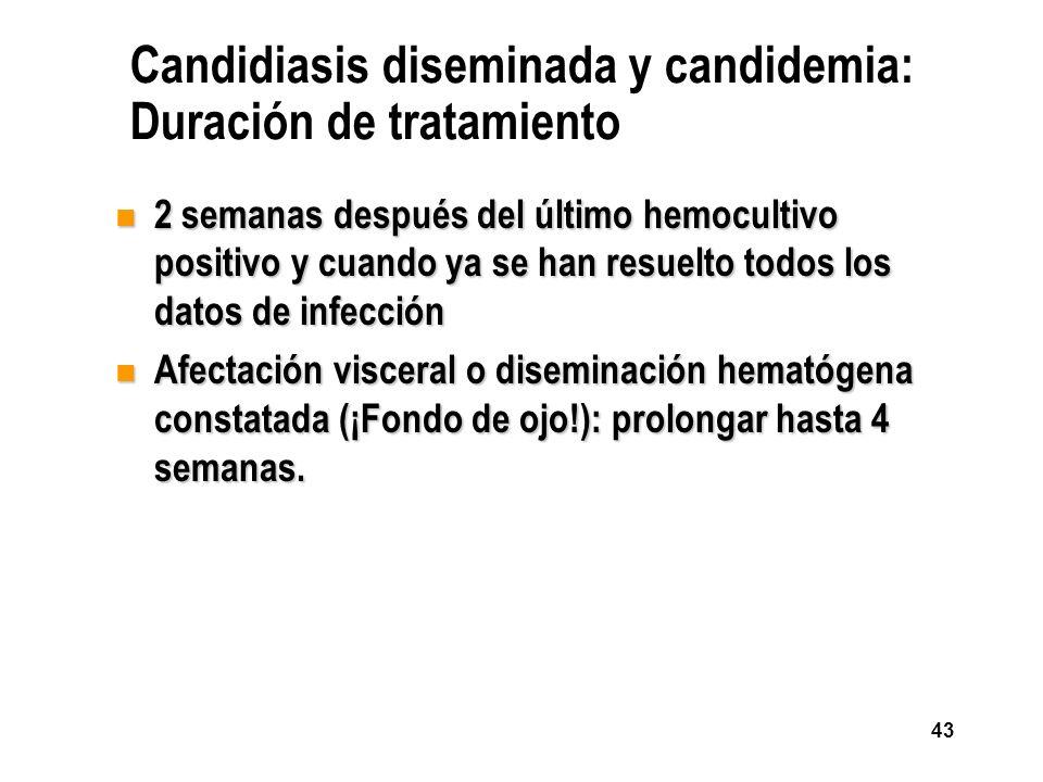 43 Candidiasis diseminada y candidemia: Duración de tratamiento n 2 semanas después del último hemocultivo positivo y cuando ya se han resuelto todos