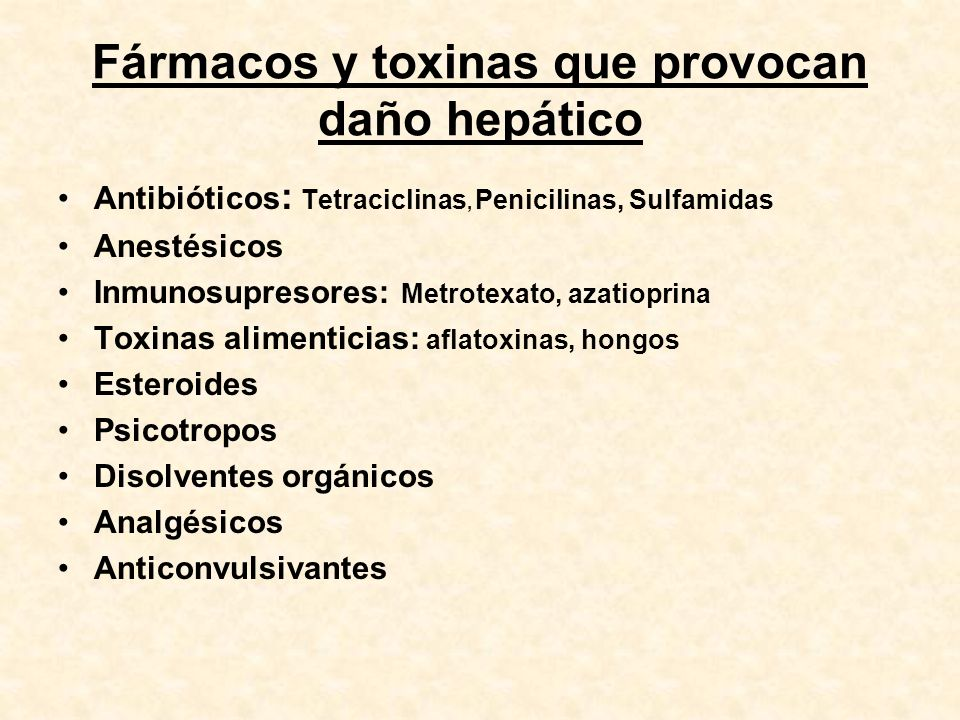 Fármacos y toxinas que provocan daño hepático Antibióticos : Tetraciclinas, Penicilinas, Sulfamidas Anestésicos Inmunosupresores: Metrotexato, azatiop