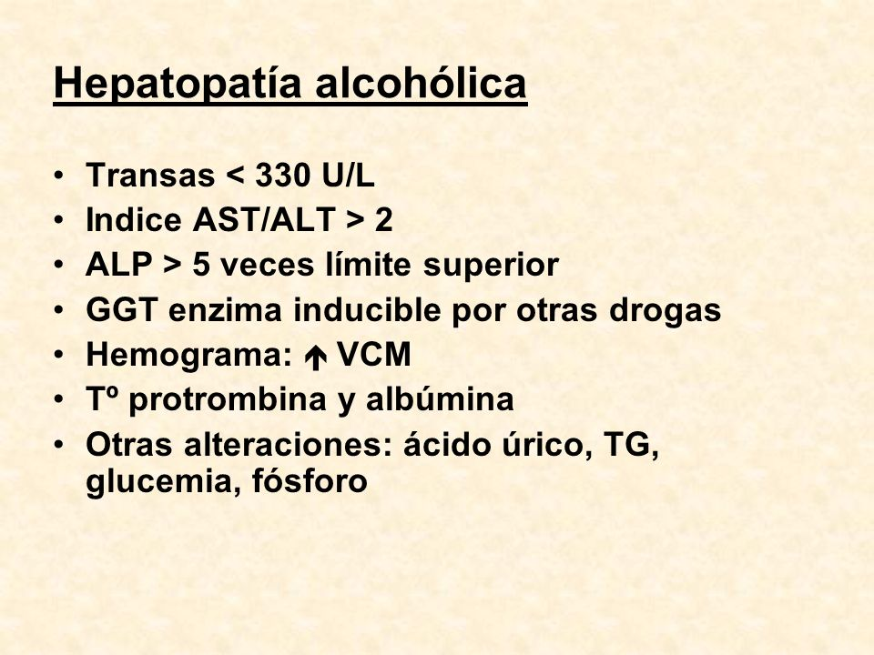 Hepatopatía alcohólica Transas < 330 U/L Indice AST/ALT > 2 ALP > 5 veces límite superior GGT enzima inducible por otras drogas Hemograma: VCM Tº prot