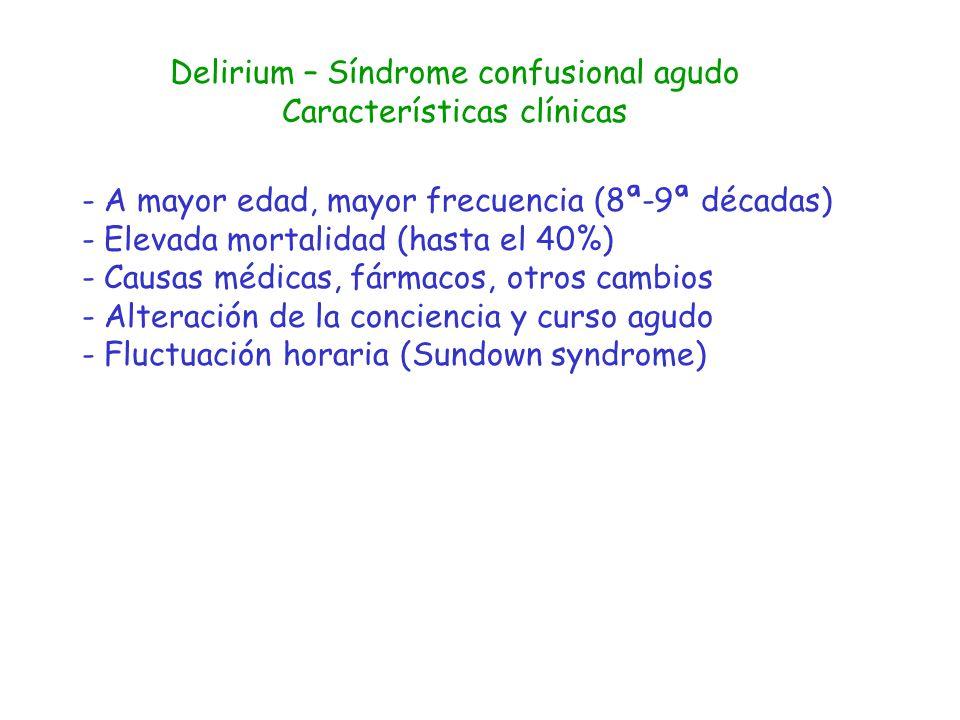 Delirium – Síndrome confusional agudo Etiología -Alteraciones metabólicas: electrolitos, ácido-base, hipoxia-hipercapnia, glucosa, urea, calcio -Infecciones - Dolor - gasto cardiaco: anemia, IAM, ICC, pérdidas -Ictus -Fármacos, intoxicaciones -Hipotermia, hipertermia -Retención urinaria, impactación fecal -Fracturas, traumatismos -Cambio de ubicación