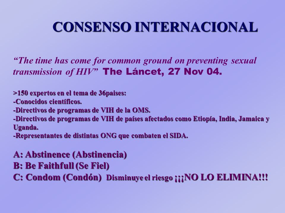 CONSENSO INTERNACIONAL The time has come for common ground on preventing sexual transmission of HIV The Láncet, 27 Nov 04.