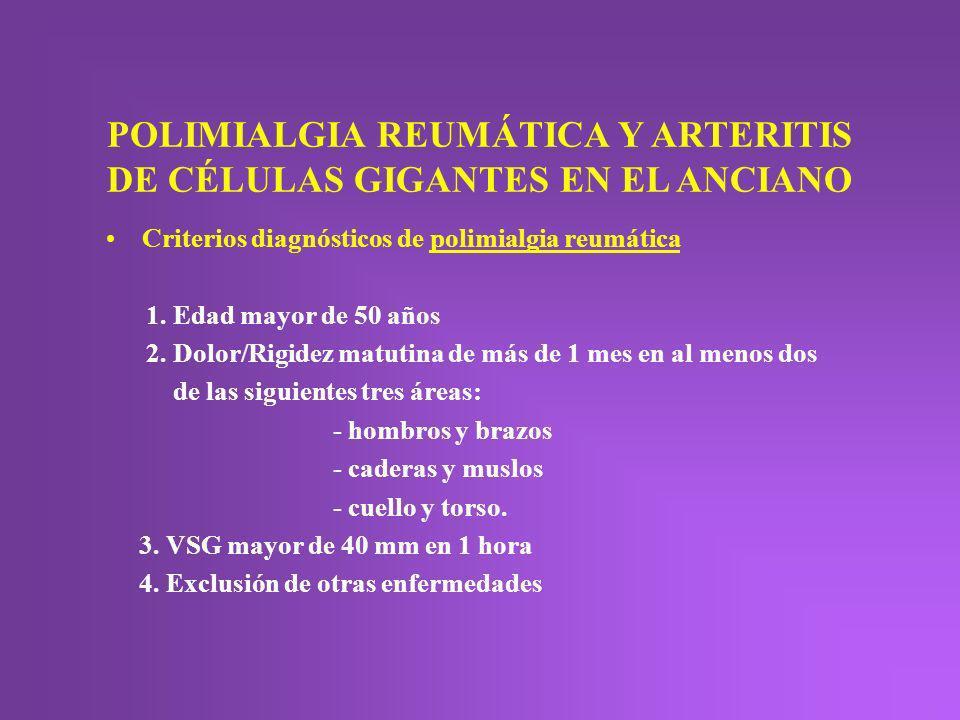 POLIMIALGIA REUMÁTICA Y ARTERITIS DE CÉLULAS GIGANTES EN EL ANCIANO Criterios diagnósticos de polimialgia reumática 1. Edad mayor de 50 años 2. Dolor/