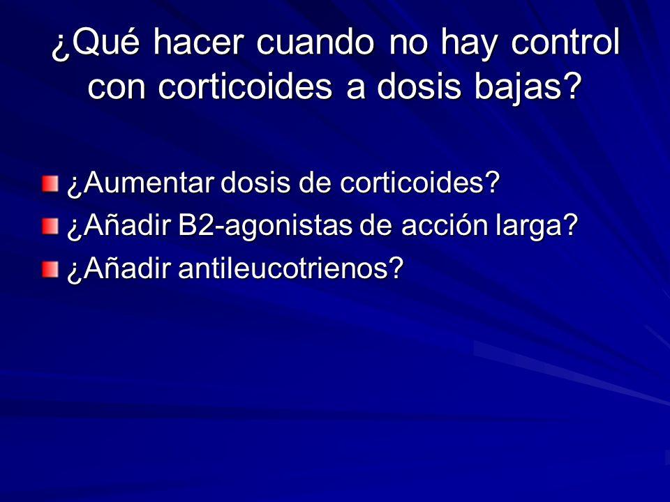 ¿Qué hacer cuando no hay control con corticoides a dosis bajas? ¿Aumentar dosis de corticoides? ¿Añadir B2-agonistas de acción larga? ¿Añadir antileuc