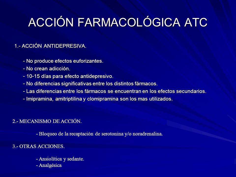 ACCIÓN FARMACOLÓGICA ATC 1.- ACCIÓN ANTIDEPRESIVA. - No produce efectos euforizantes. - No crean adicción. - 10-15 días para efecto antidepresivo. - N