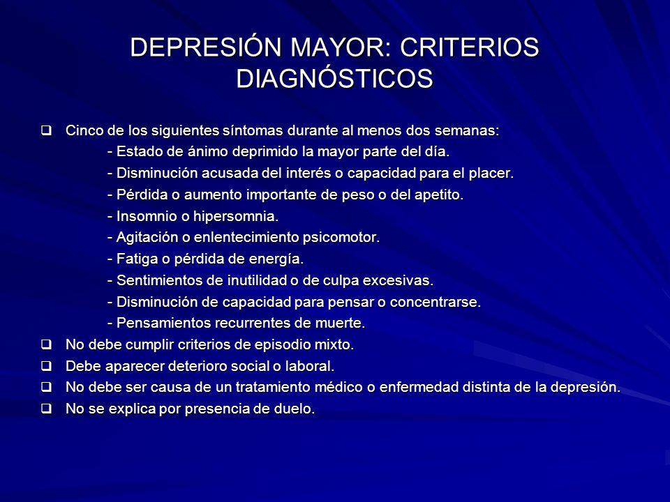 DEPRESIÓN MAYOR: CRITERIOS DIAGNÓSTICOS Cinco de los siguientes síntomas durante al menos dos semanas: Cinco de los siguientes síntomas durante al men