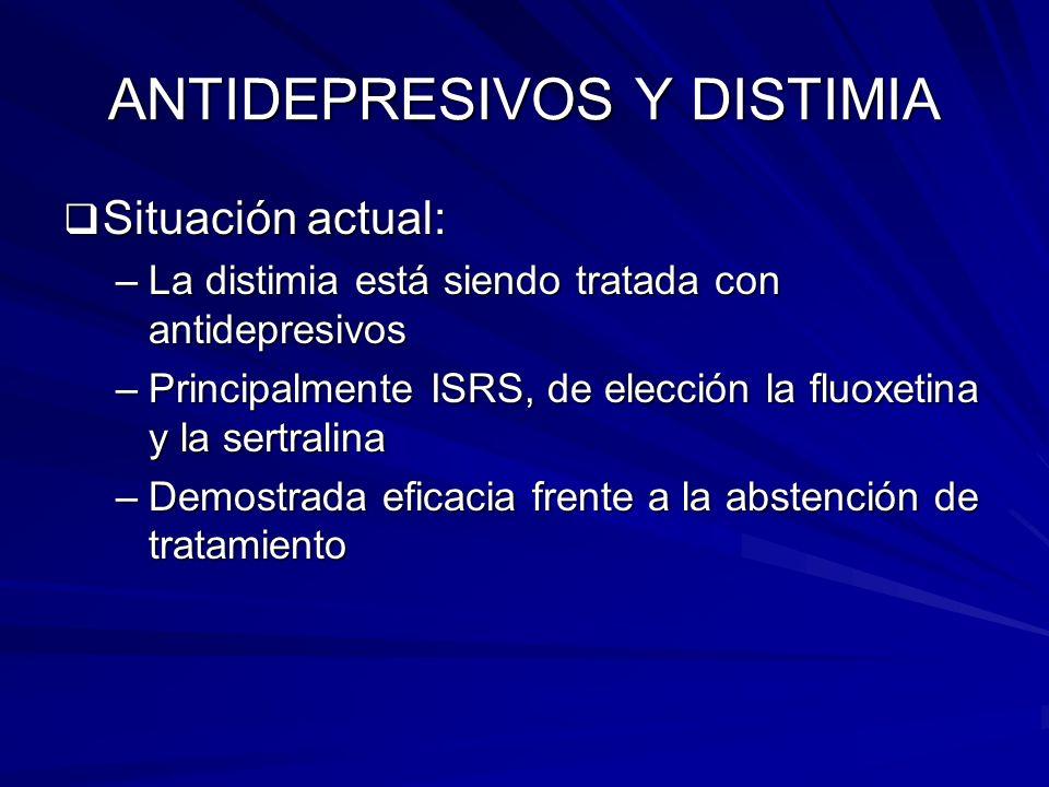 ANTIDEPRESIVOS Y DISTIMIA Situación actual: Situación actual: –La distimia está siendo tratada con antidepresivos –Principalmente ISRS, de elección la