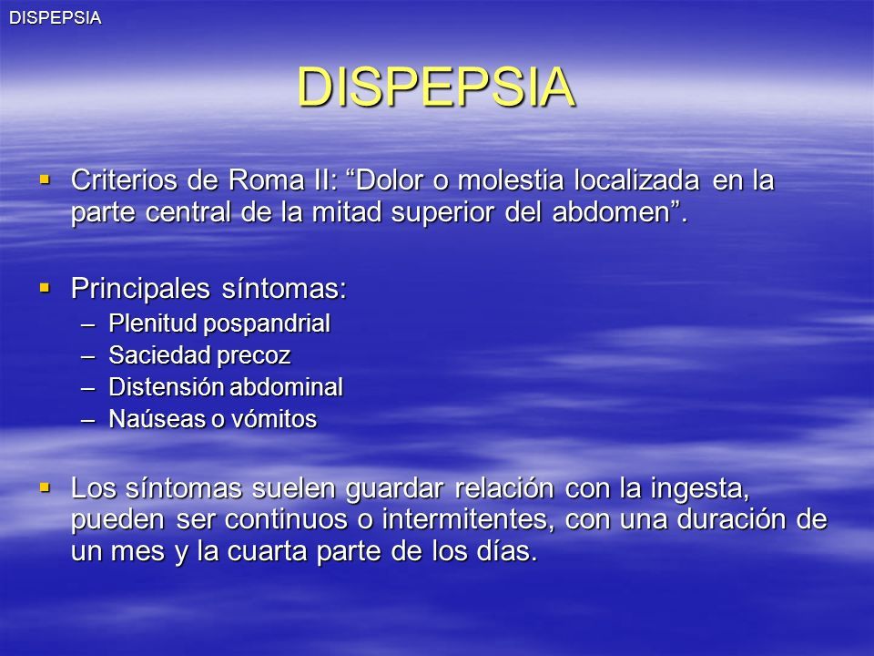 DISPEPSIADISPEPSIA Criterios de Roma II: Dolor o molestia localizada en la parte central de la mitad superior del abdomen. Criterios de Roma II: Dolor