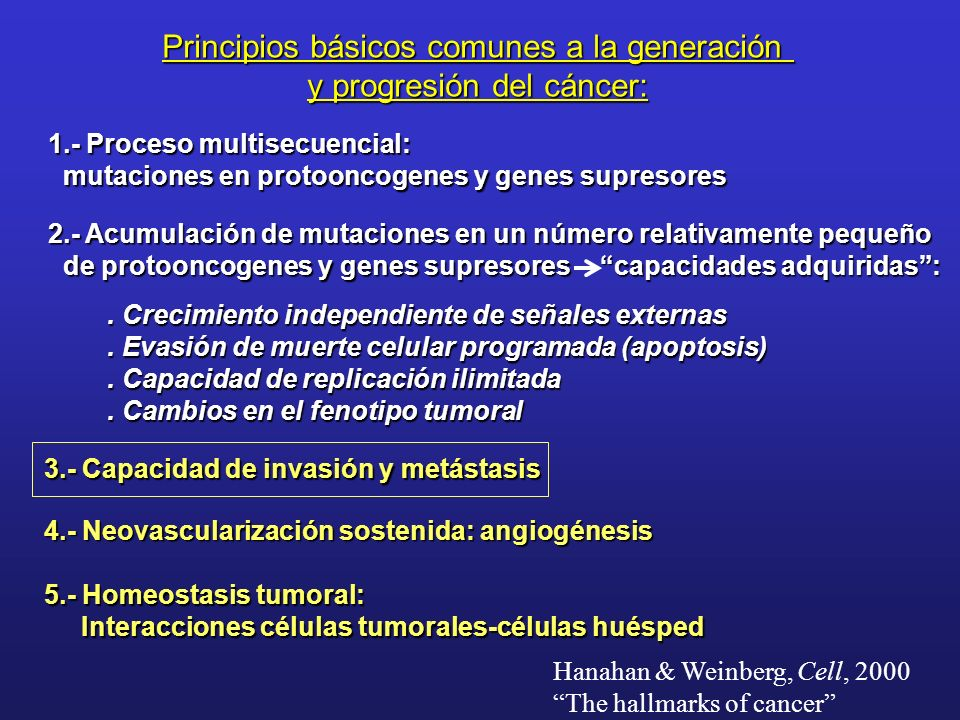 Principios básicos comunes a la generación y progresión del cáncer: 1.- Proceso multisecuencial: mutaciones en protooncogenes y genes supresores mutaciones en protooncogenes y genes supresores 2.- Acumulación de mutaciones en un número relativamente pequeño de protooncogenes y genes supresores de protooncogenes y genes supresores capacidades adquiridas:.
