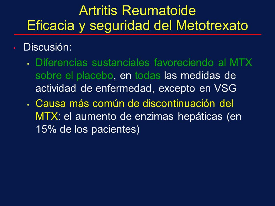 Artritis Reumatoide Eficacia y seguridad del Metotrexato Discusión: Diferencias sustanciales favoreciendo al MTX sobre el placebo, en todas las medidas de actividad de enfermedad, excepto en VSG Causa más común de discontinuación del MTX: el aumento de enzimas hepáticas (en 15% de los pacientes)