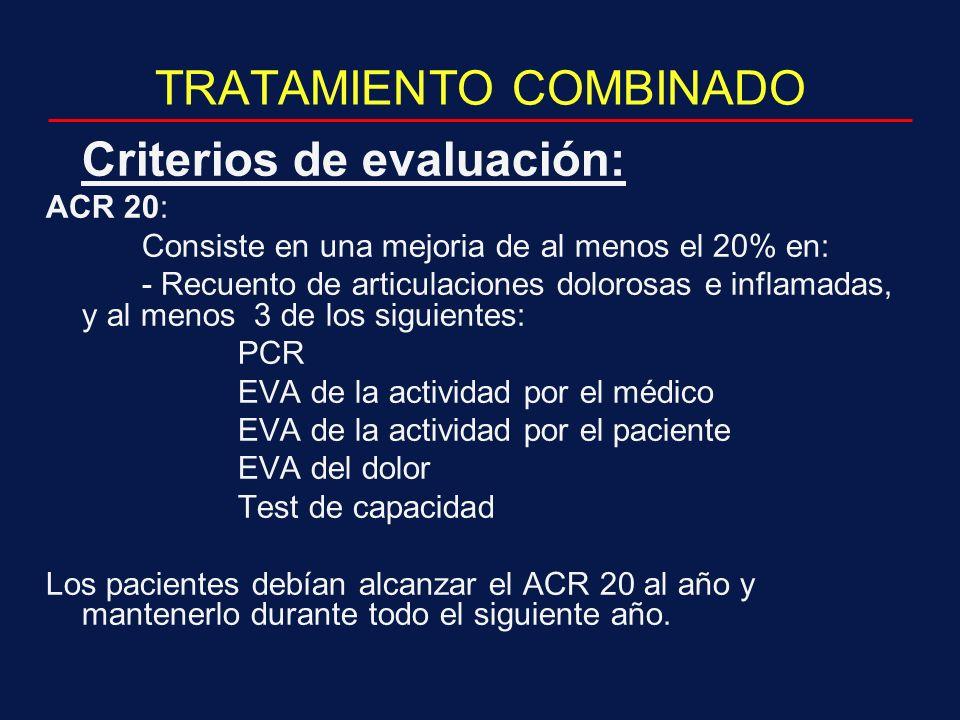 TRATAMIENTO COMBINADO Criterios de evaluación: ACR 20: Consiste en una mejoria de al menos el 20% en: - Recuento de articulaciones dolorosas e inflamadas, y al menos 3 de los siguientes: PCR EVA de la actividad por el médico EVA de la actividad por el paciente EVA del dolor Test de capacidad Los pacientes debían alcanzar el ACR 20 al año y mantenerlo durante todo el siguiente año.