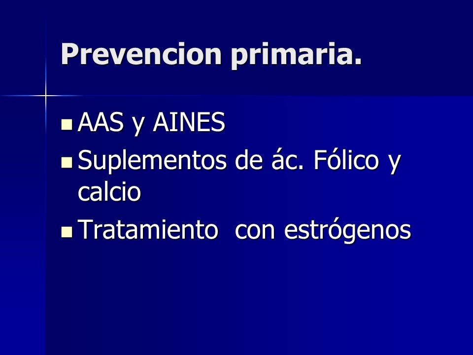 Prevencion primaria. AAS y AINES AAS y AINES Suplementos de ác. Fólico y calcio Suplementos de ác. Fólico y calcio Tratamiento con estrógenos Tratamie