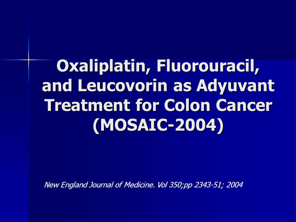 Oxaliplatin, Fluorouracil, and Leucovorin as Adyuvant Treatment for Colon Cancer (MOSAIC-2004) New England Journal of Medicine. Vol 350;pp 2343-51; 20