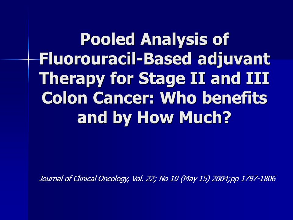 Pooled Analysis of Fluorouracil-Based adjuvant Therapy for Stage II and III Colon Cancer: Who benefits and by How Much? Journal of Clinical Oncology,