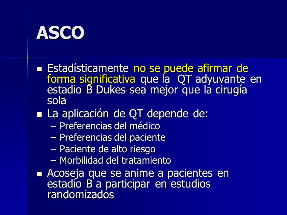 ASCO Estadísticamente no se puede afirmar de forma significativa que la QT adyuvante en estadio B Dukes sea mejor que la cirugía sola Estadísticamente