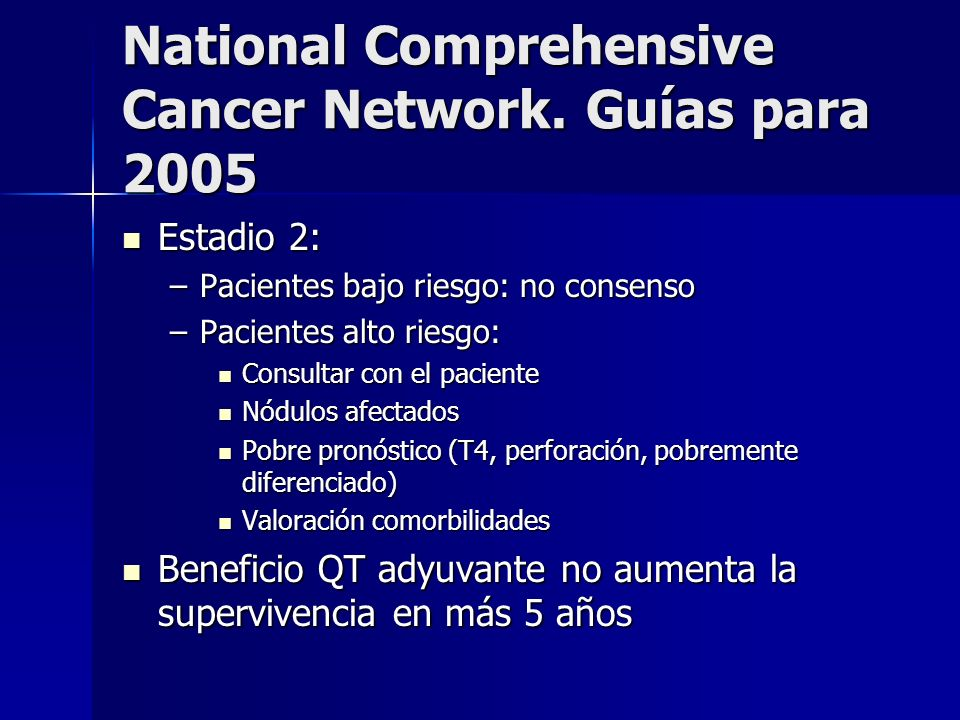 National Comprehensive Cancer Network. Guías para 2005 Estadio 2: Estadio 2: –Pacientes bajo riesgo: no consenso –Pacientes alto riesgo: Consultar con