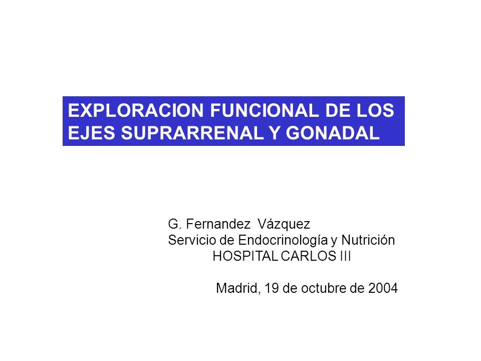 EXPLORACION FUNCIONAL DE LOS EJES SUPRARRENAL Y GONADAL G. Fernandez Vázquez Servicio de Endocrinología y Nutrición HOSPITAL CARLOS III Madrid, 19 de